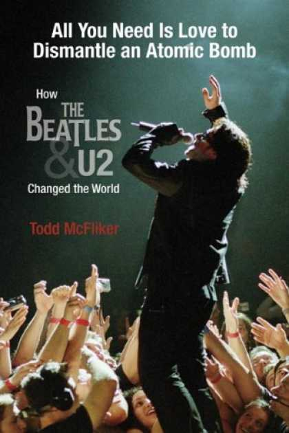 Beatles Books - All You Need Is Love to Dismantle an Atomic Bomb: How the Beatles and U2 Changed