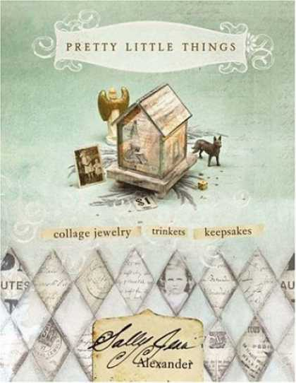 Bestsellers (2006) - Pretty Little Things: Collage Jewelry, Trinkets, Keepsakes by Sally Jean Alexand