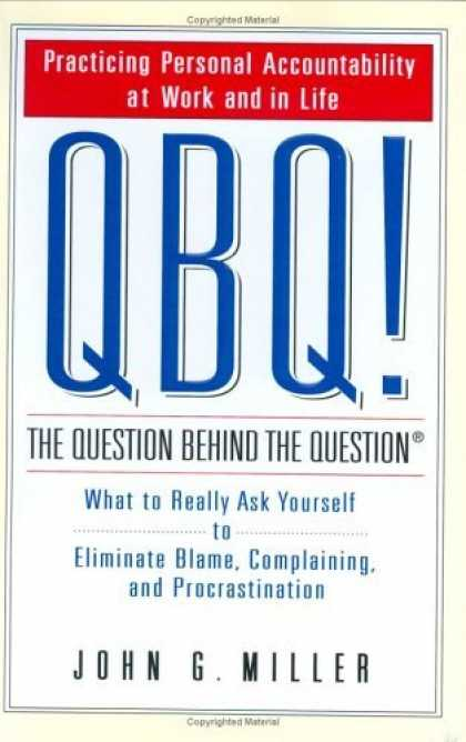 Bestsellers (2006) - QBQ! The Question Behind the Question: Practicing Personal Accountability in Wor
