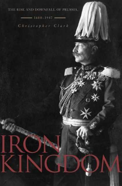 Bestsellers (2006) - Iron Kingdom: The Rise and Downfall of Prussia, 1600-1947 by Christopher Clark