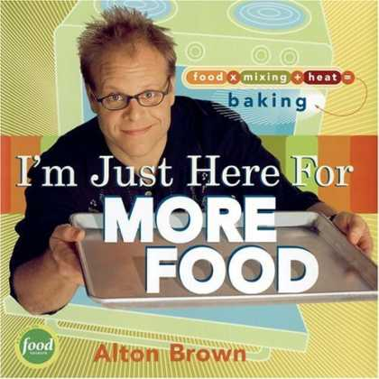 Bestsellers (2006) - I'm Just Here for More Food: Food x Mixing + Heat = Baking by Alton Brown