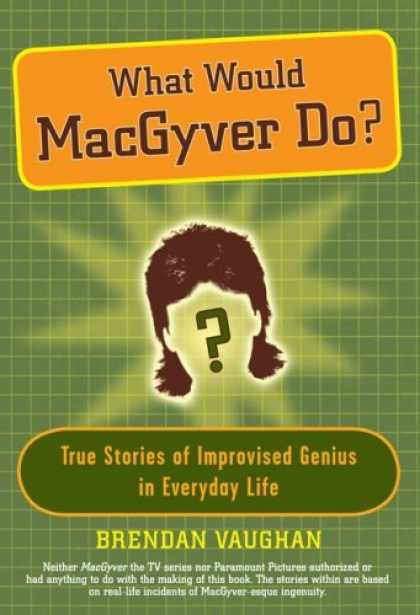 Bestsellers (2006) - What Would MacGyver Do?: True Stories of Improvised Genius in Everyday Life by B