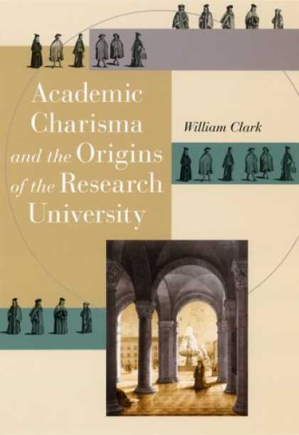 Bestsellers (2006) - Academic Charisma and the Origins of the Research University by William Clark