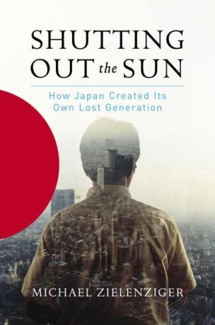 Bestsellers (2006) - Shutting Out the Sun: How Japan Created Its Own Lost Generation by Michael Ziele