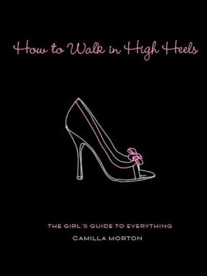 Bestsellers (2006) - How to Walk in High Heels: The Girl's Guide to Everything by Camilla Morton