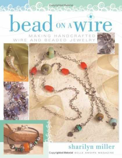 Bestsellers (2006) - Bead On A Wire: Making Handcrafted Wire and Beaded Jewelry by Sharilyn Miller
