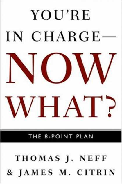 Bestsellers (2006) - You're in Charge--Now What?: The 8 Point Plan by Thomas J. Neff