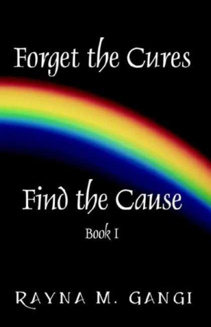 Bestsellers (2006) - Forget The Cures, Find The Cause: Book One by Rayna M. Gangi