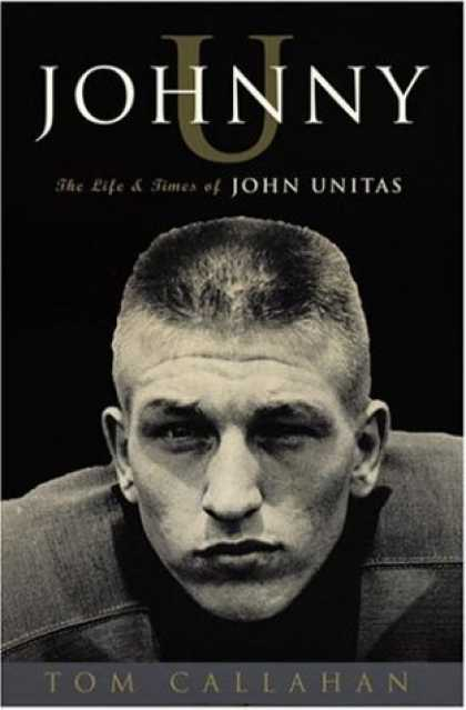 Bestsellers (2006) - Johnny U: The Life and Times of John Unitas by Tom Callahan