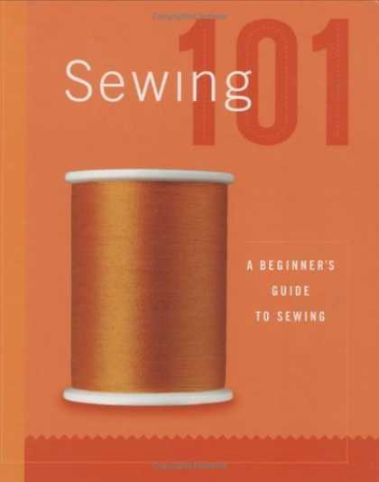 Bestsellers (2006) - Sewing 101: A Beginner's Guide to Sewing by The editors of Creative Publishing i