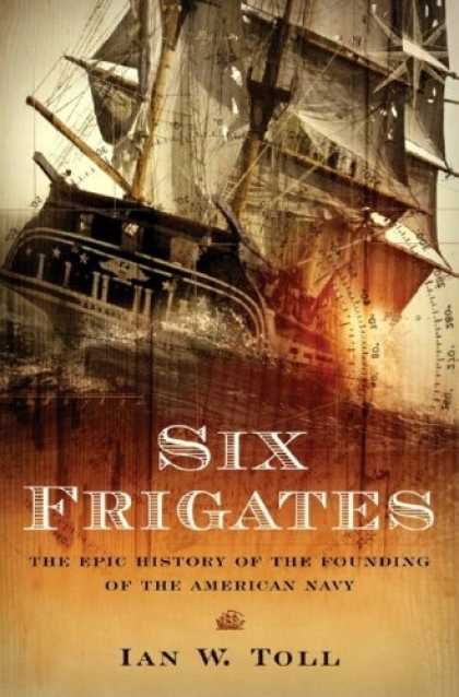 Bestsellers (2006) - Six Frigates: The Epic History of the Founding of the U.S. Navy by Ian W. Toll