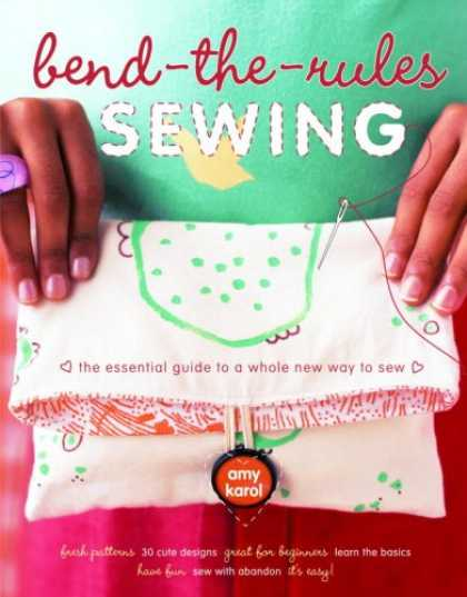 Bestsellers (2007) - Bend-the-Rules Sewing: The Essential Guide to a Whole New Way to Sew by Amy Karo