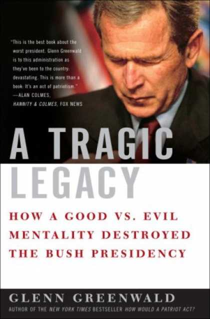 Bestsellers (2007) - A Tragic Legacy: How a Good vs. Evil Mentality Destroyed the Bush Presidency by