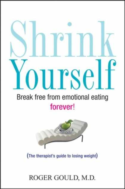 Bestsellers (2007) - Shrink Yourself: Break Free from Emotional Eating Forever by Roger Gould