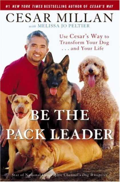 Bestsellers (2007) - Be the Pack Leader: Use Cesar's Way to Transform Your Dog . . . and Your Life by