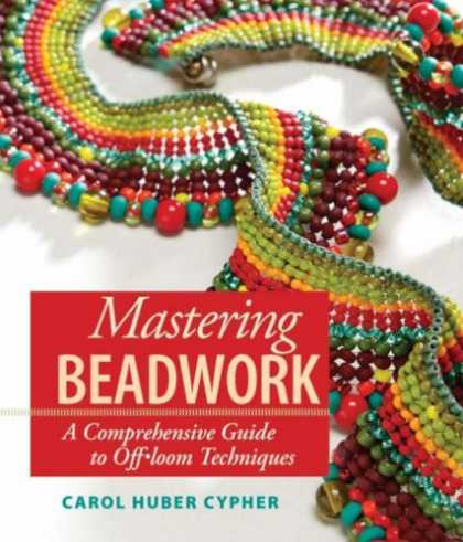 Bestsellers (2007) - Mastering Beadwork: A Comprehensive Guide to Off-loom Techniques by Carol Huber