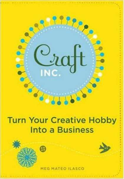 Bestsellers (2007) - Craft, Inc.: Turn Your Creative Hobby into a Business by Meg Mateo Ilasco