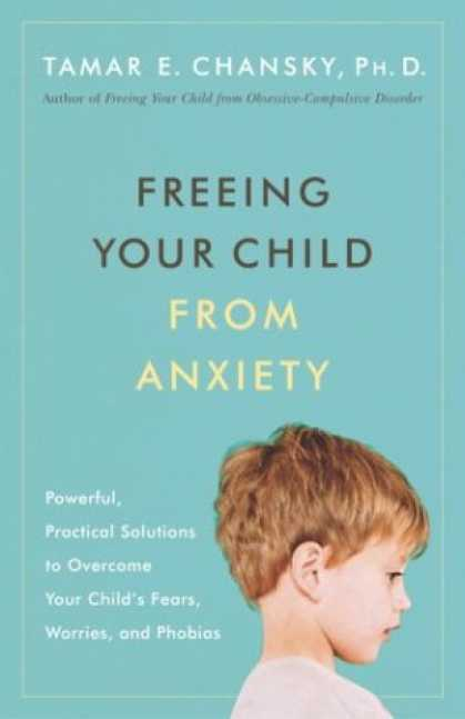 Bestsellers (2007) - Freeing Your Child from Anxiety: Powerful, Practical Solutions to Overcome Your