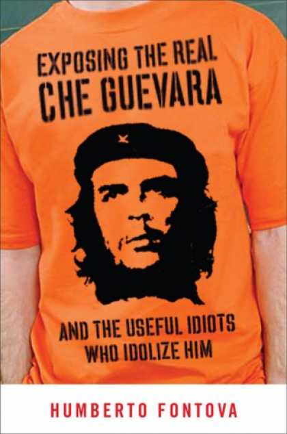 Bestsellers (2007) - Exposing the Real Che Guevara: And the Useful Idiots Who Idolize Him by Humberto