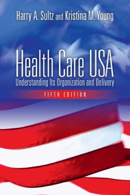 Bestsellers (2007) - Health Care USA: Understanding Its Organization And Delivery by Harry A. Sultz