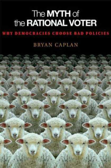 Bestsellers (2007) - The Myth of the Rational Voter: Why Democracies Choose Bad Policies by Bryan Cap