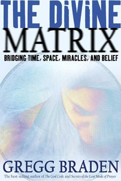 Bestsellers (2007) - The Divine Matrix: Bridging Time, Space, Miracles, and Belief by Gregg Braden
