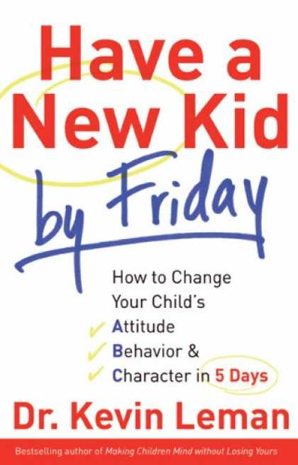 Bestsellers (2008) - Have a New Kid by Friday: How to Change Your Child's Attitude, Behavior & Charac