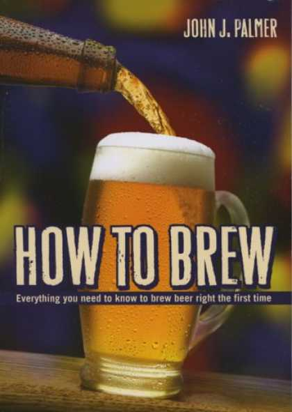 Bestsellers (2008) - How to Brew: Everything You Need To Know To Brew Beer Right The First Time by Jo