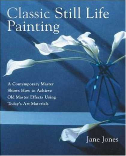 Books About Art - Classic Still Life Painting: A Contemporary Master Shows How to Achieve Old Mast