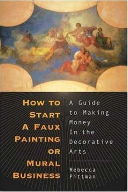 Books About Art - How to Start a Faux Painting or Mural Business: A Guide to Making Money in the D