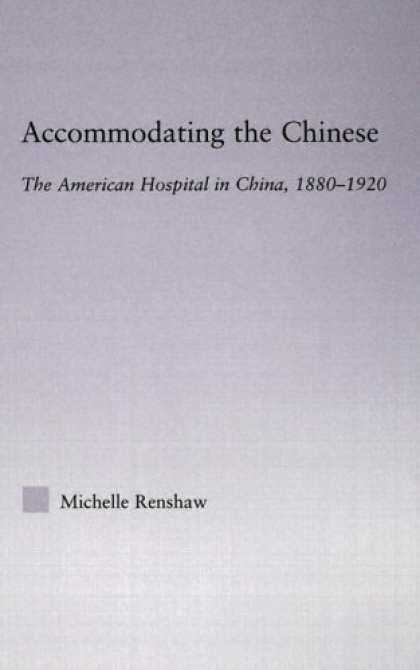 Books About China - ACCOMODATING THE CHINESE: THE AMERICAN HOSPITAL IN CHINA, 1880-19 (East Asia: Hi