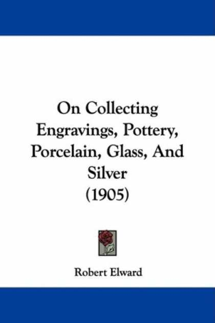 Books About Collecting - On Collecting Engravings, Pottery, Porcelain, Glass, And Silver (1905)