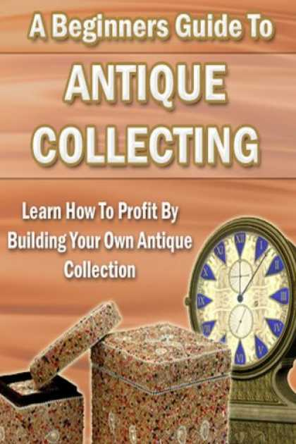 Books About Collecting - Antique Collecting: Learn How to Profit From Building Your Own Collection