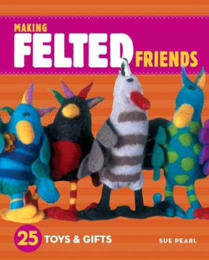 Books About Friendship - Making Felted Friends: 25 Toys & Gifts