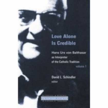 Books About Love - Love Alone Is Credible: Hans Urs Von Balthasar As Interpreter of the Catholic Tr