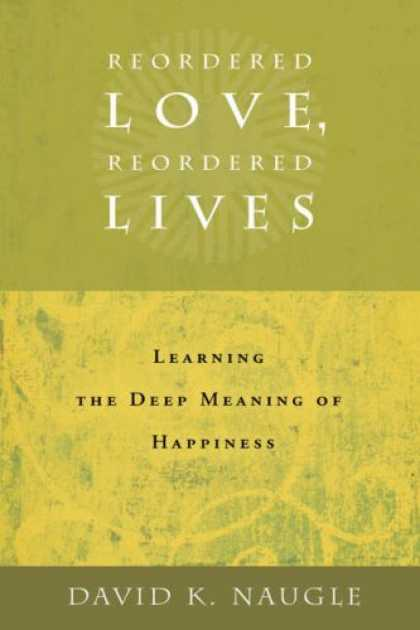 Books About Love - Reordered Love, Reordered Lives: Learning the Deep Meaning of Happiness