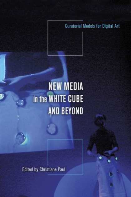 Books About Media - New Media in the White Cube and Beyond: Curatorial Models for Digital Art