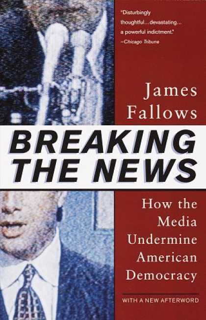 Books About Media - Breaking The News: How the Media Undermine American Democracy