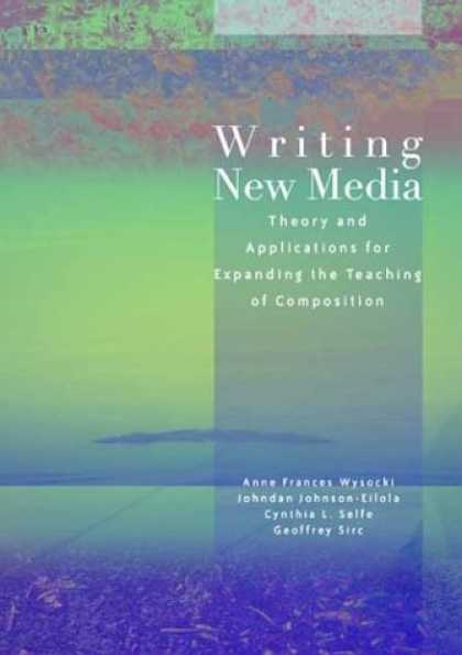 Books About Media - Writing New Media: Theory and Applications for Expanding the Teaching of Composi