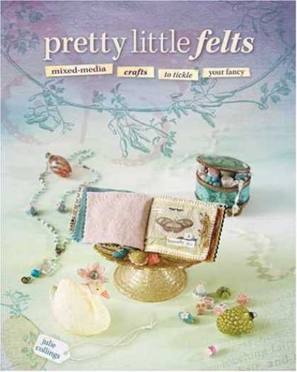 Books About Media - Pretty Little Felts: Mixed-Media Crafts To Tickle Your Fancy