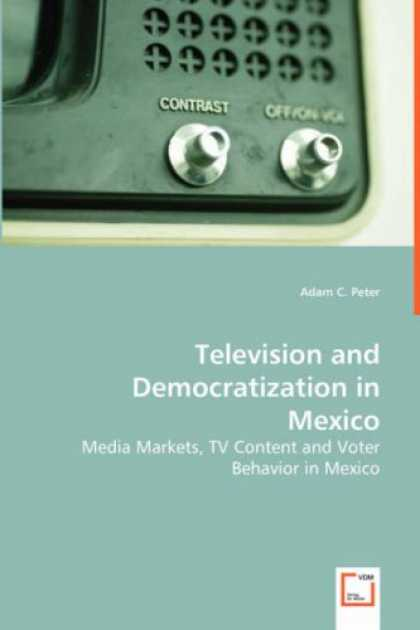 Books About Media - Television and Democratization in Mexico: Media Markets, TV Content and Voter Be