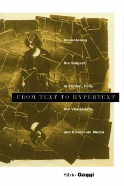 Books About Media - From Text to Hypertext: Decentering the Subject in Fiction, Film, the Visual Art