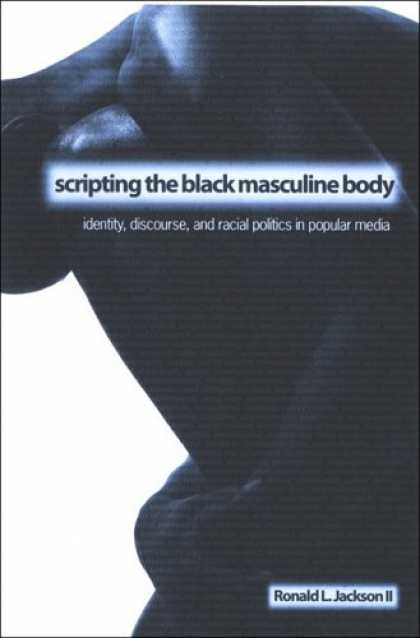 Books About Media - Scripting the Black Masculine Body: Identity, Discourse, And Racial Politics in
