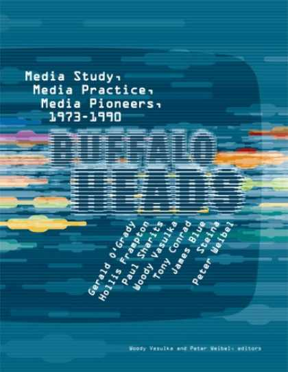 Books About Media - Buffalo Heads: Media Study, Media Practice, Media Pioneers, 1973-1990