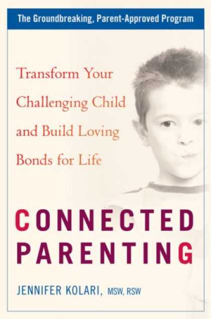 Books About Parenting - Connected Parenting: Transform Your Challenging Child and Build Loving Bonds for