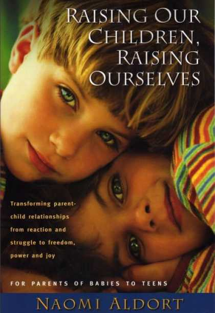 Books About Parenting - Raising Our Children, Raising Ourselves: Transforming Parent-child Relationships