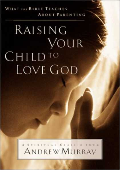Books About Parenting - Raising Your Child to Love God: What the Bible Teaches About Parenting