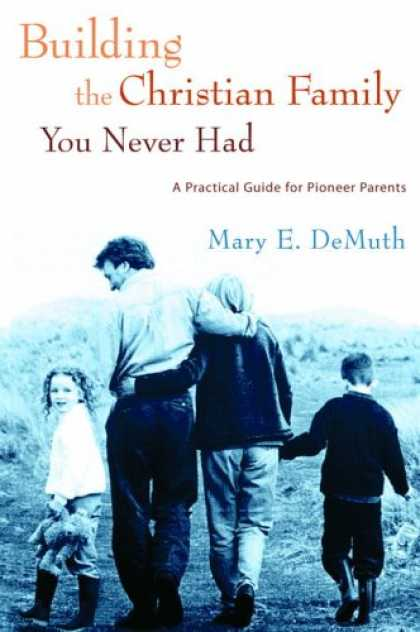 Books About Parenting - Building the Christian Family You Never Had: A Practical Guide for Pioneer Paren