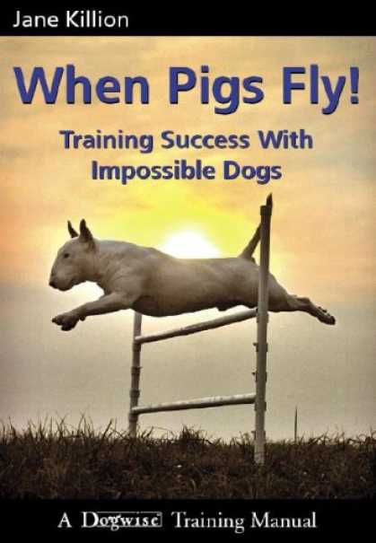 Books About Success - When Pigs Fly!: Training Success with Impossible Dogs