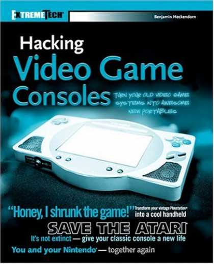 Books About Video Games - Hacking Video Game Consoles: Turn your old video game systems into awesome new p